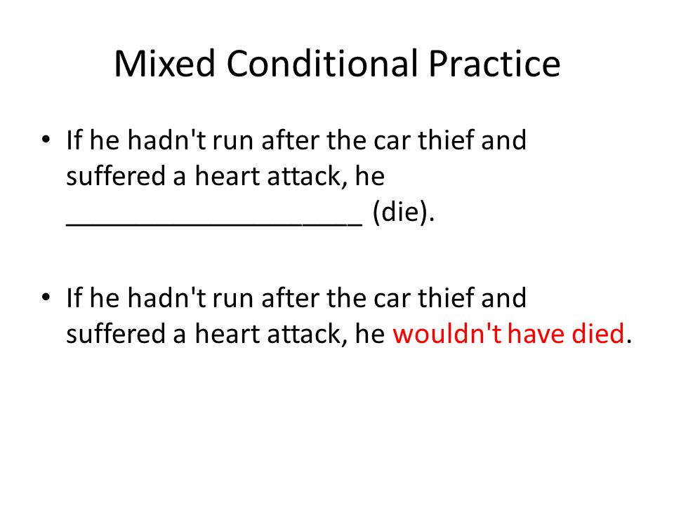 Mixed Conditional Practice If he hadn t run after the car thief and suffered a heart attack, he ____________________ (die).