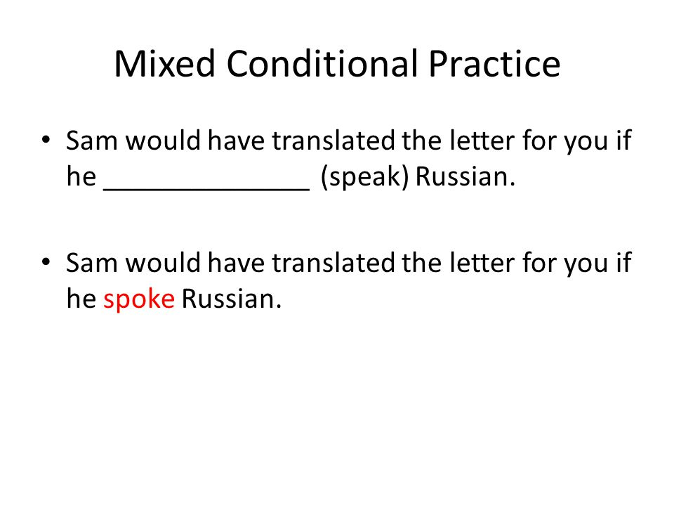 Mixed Conditional Practice Sam would have translated the letter for you if he ______________ (speak) Russian.