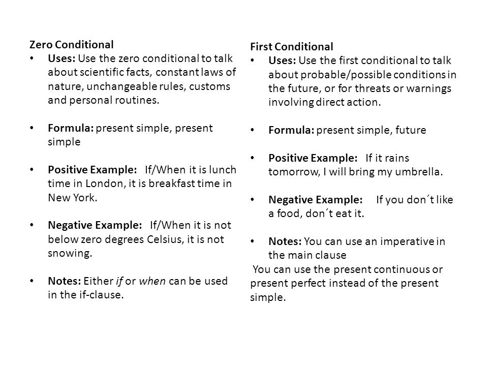 Zero Conditional Uses: Use the zero conditional to talk about scientific facts, constant laws of nature, unchangeable rules, customs and personal routines.