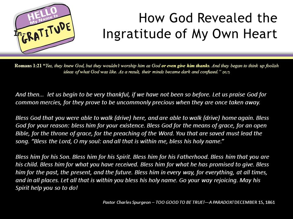 How God Revealed the Ingratitude of My Own Heart Romans 1:21 Yes, they knew God, but they wouldn't worship him as God or even give him thanks.