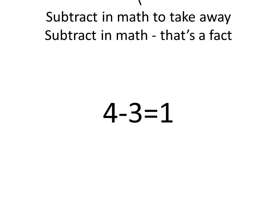 \ Subtract in math to take away Subtract in math - that's a fact 4-3=1