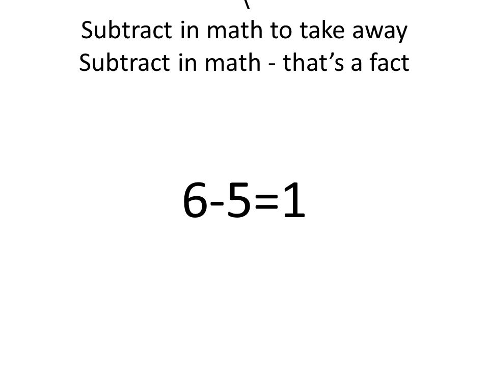 \ Subtract in math to take away Subtract in math - that's a fact 6-5=1