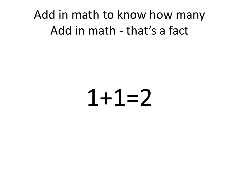 Add in math to know how many Add in math - that's a fact 1+1=2