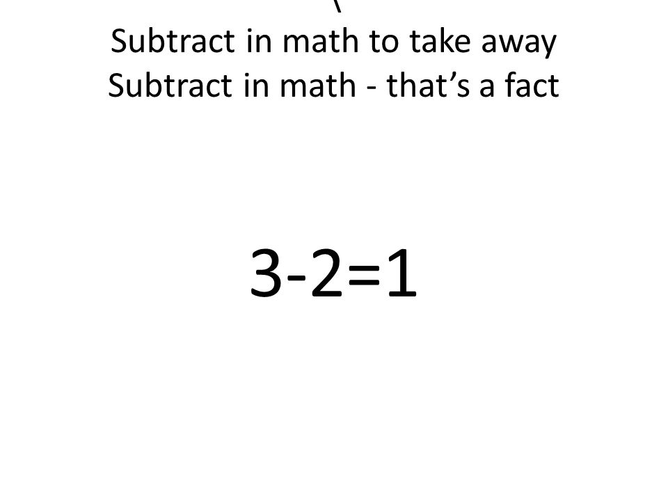 \ Subtract in math to take away Subtract in math - that's a fact 3-2=1