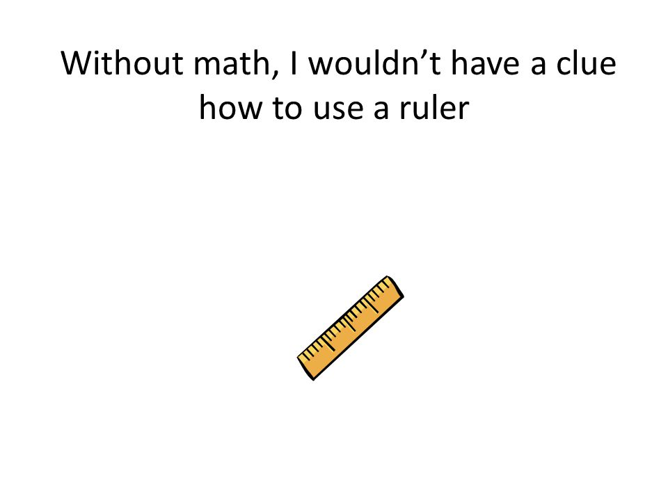 Without math, I wouldn't have a clue how to use a ruler