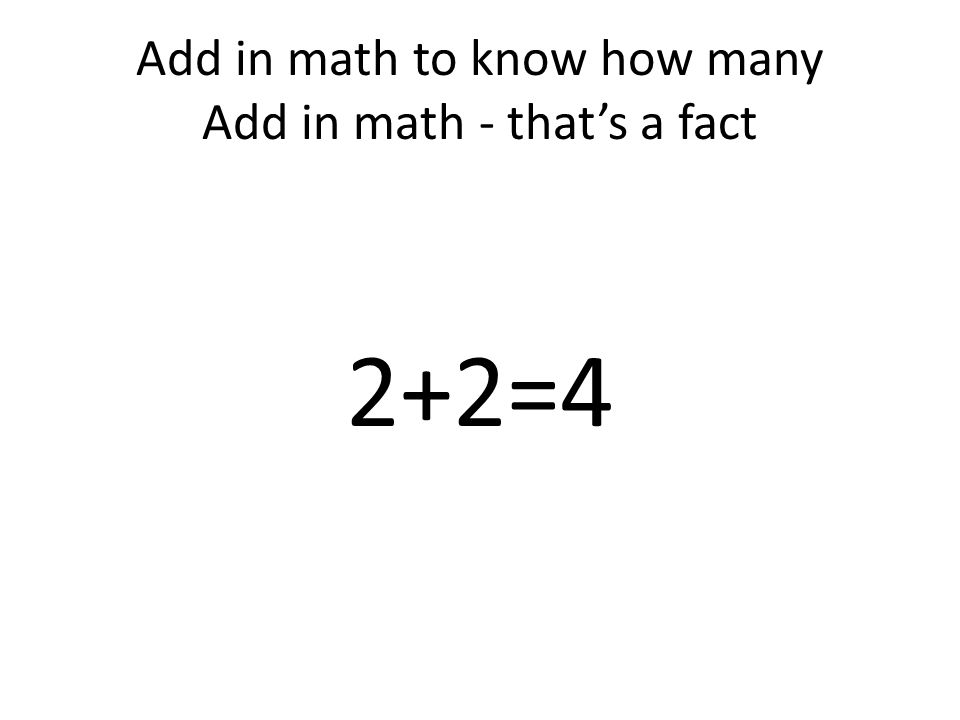 Add in math to know how many Add in math - that's a fact 2+2=4