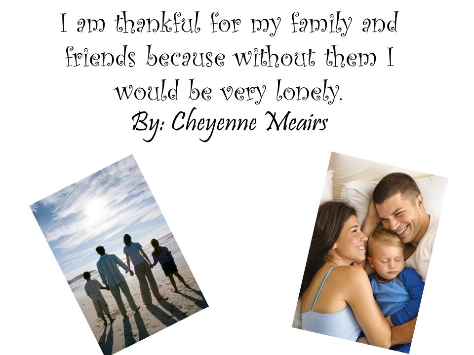 I am thankful for My family Because they take care of me, feed me, and buy me clothes.