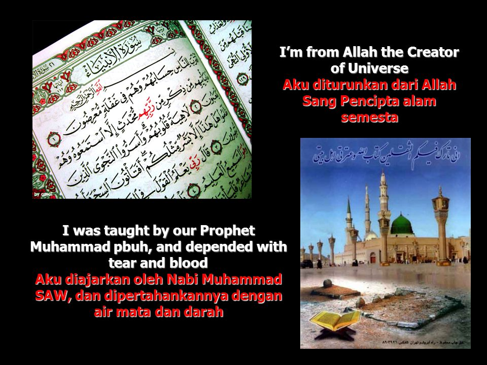 I was taught by our Prophet Muhammad pbuh, and depended with tear and blood Aku diajarkan oleh Nabi Muhammad SAW, dan dipertahankannya dengan air mata