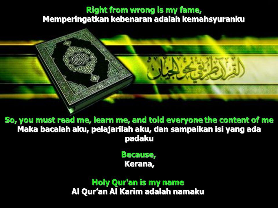 Right from wrong is my fame, Memperingatkan kebenaran adalah kemahsyuranku Holy Qur'an is my name Al Qur'an Al Karim adalah namaku So, you must read m