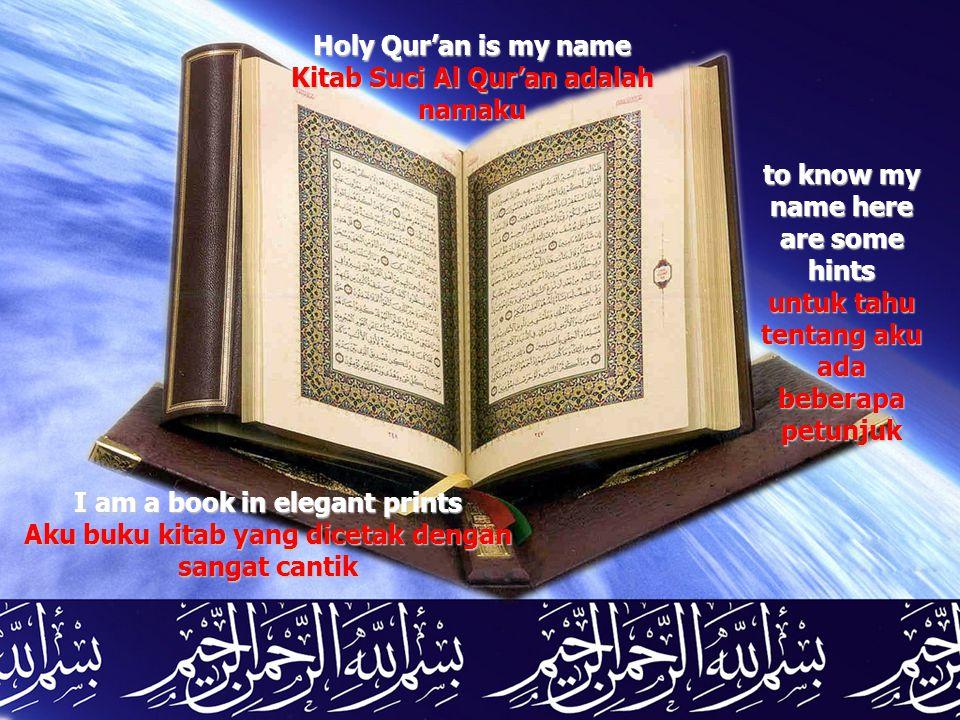 Holy Qur'an is my name Kitab Suci Al Qur'an adalah namaku I am a book in elegant prints Aku buku kitab yang dicetak dengan sangat cantik to know my na