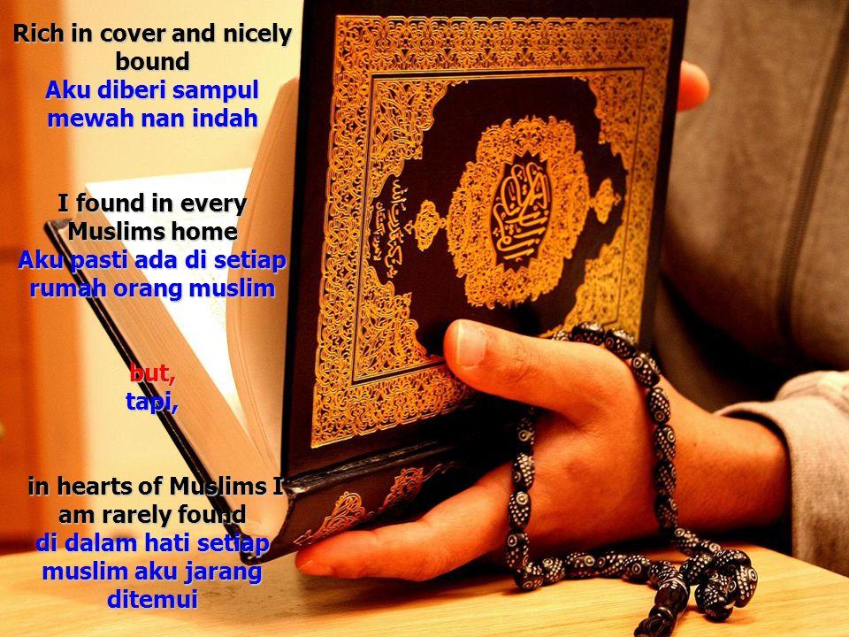 Rich in cover and nicely bound Aku diberi sampul mewah nan indah I found in every Muslims home Aku pasti ada di setiap rumah orang muslim but, tapi, i