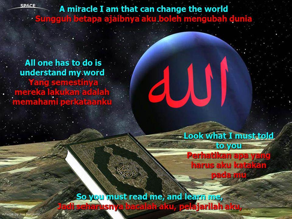 A miracle I am that can change the world Sungguh betapa ajaibnya aku boleh mengubah dunia Look what I must told to you Perhatikan apa yang harus aku k