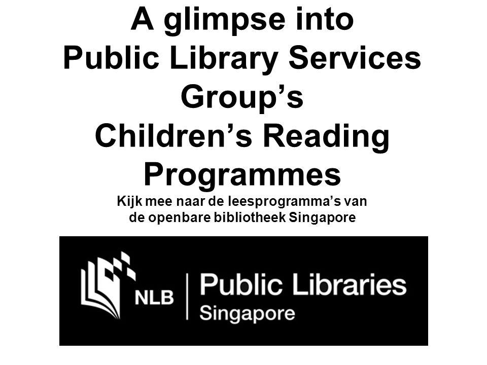 A glimpse into Public Library Services Group's Children's Reading Programmes Kijk mee naar de leesprogramma's van de openbare bibliotheek Singapore