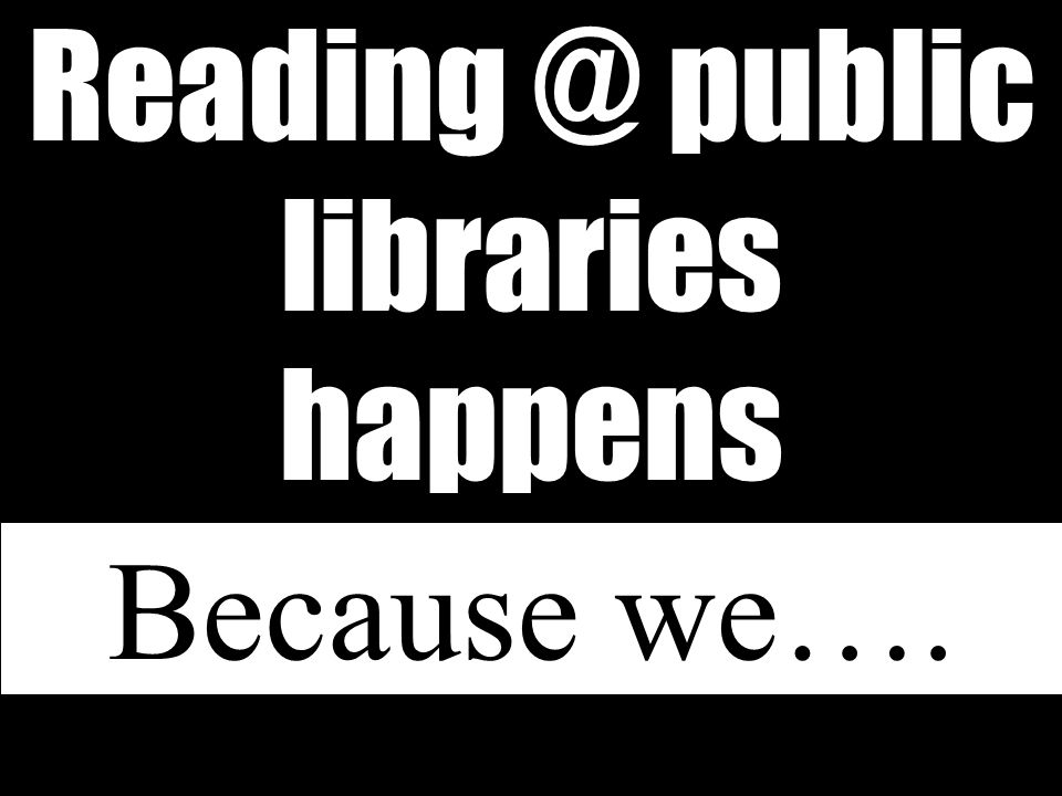 Reading @ public libraries happens Because we….