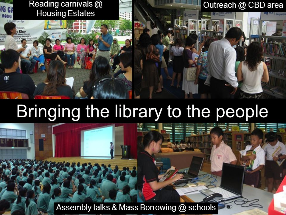 Bringing the library to the people Outreach @ CBD area Assembly talks & Mass Borrowing @ schools Reading carnivals @ Housing Estates