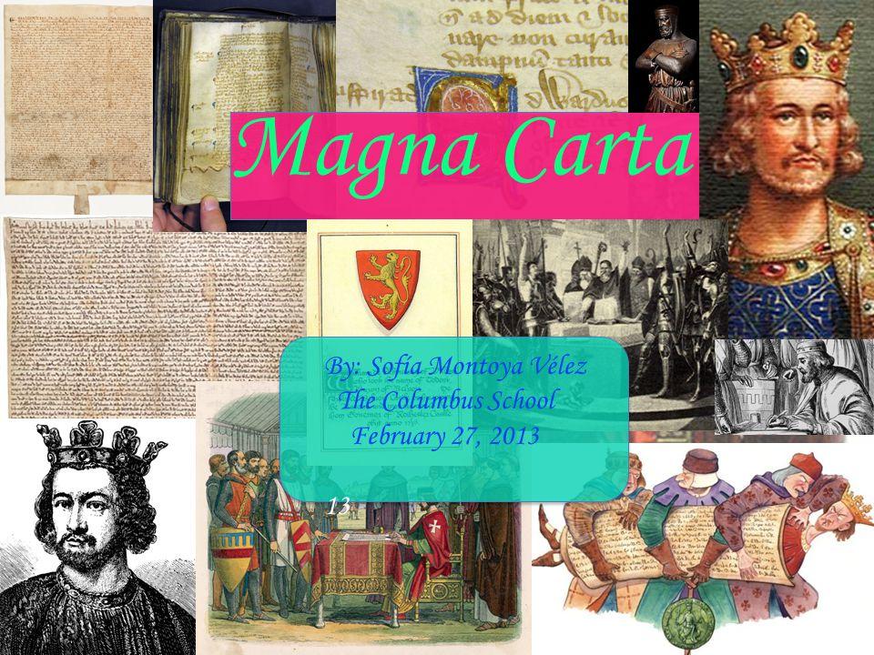 Magna Carta By: Sofía Montoya Vélez The Columbus School February 27, 2013 13