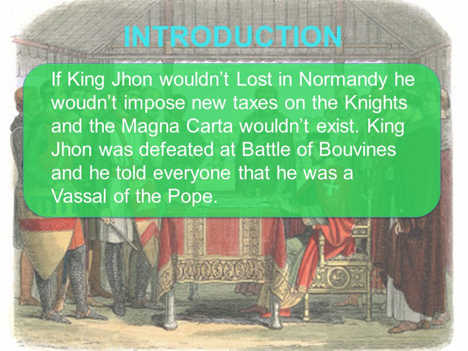 If King Jhon wouldn't Lost in Normandy he woudn't impose new taxes on the Knights and the Magna Carta wouldn't exist.