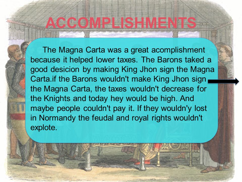 ACCOMPLISHMENTS The Magna Carta was a great acomplishment because it helped lower taxes.