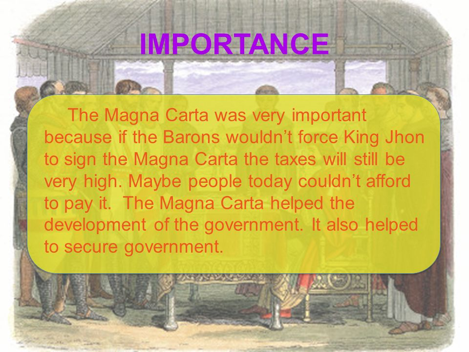 IMPORTANCE The Magna Carta was very important because if the Barons wouldn't force King Jhon to sign the Magna Carta the taxes will still be very high.