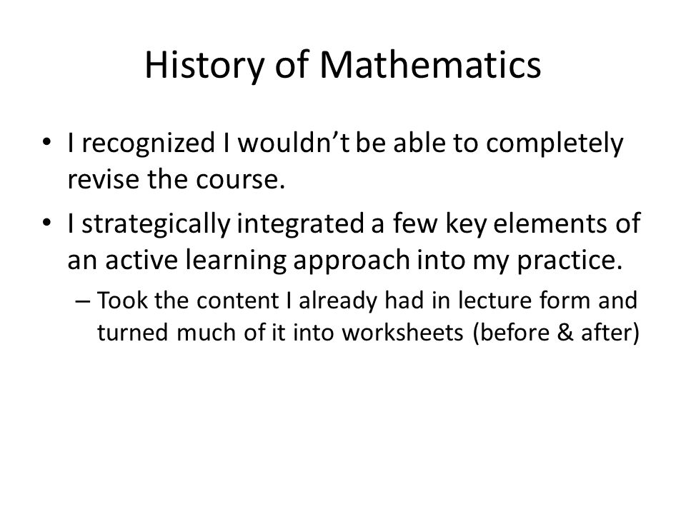 History of Mathematics I recognized I wouldn't be able to completely revise the course. I strategically integrated a few key elements of an active lea