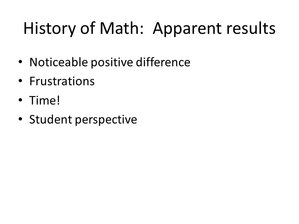 History of Math: Apparent results Noticeable positive difference Frustrations Time.