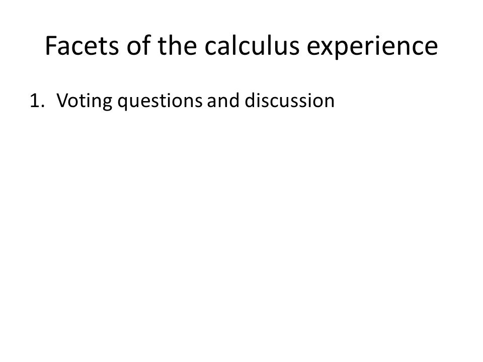 Facets of the calculus experience 1.Voting questions and discussion