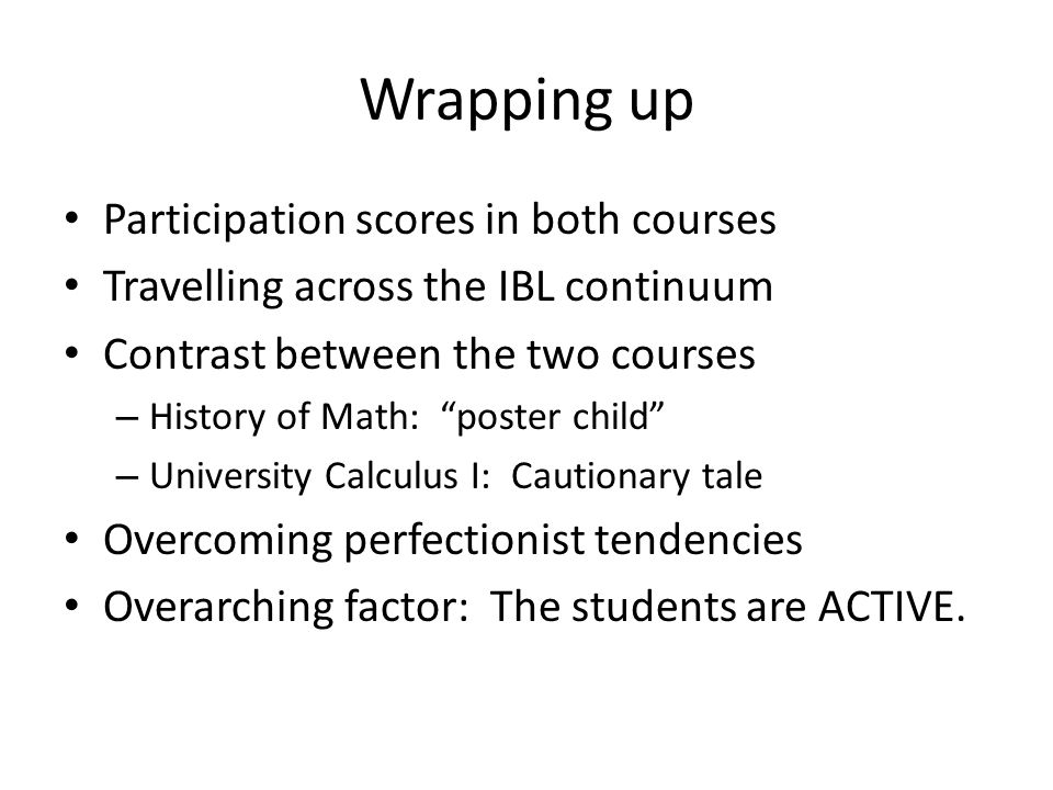 Wrapping up Participation scores in both courses Travelling across the IBL continuum Contrast between the two courses – History of Math: poster child – University Calculus I: Cautionary tale Overcoming perfectionist tendencies Overarching factor: The students are ACTIVE.