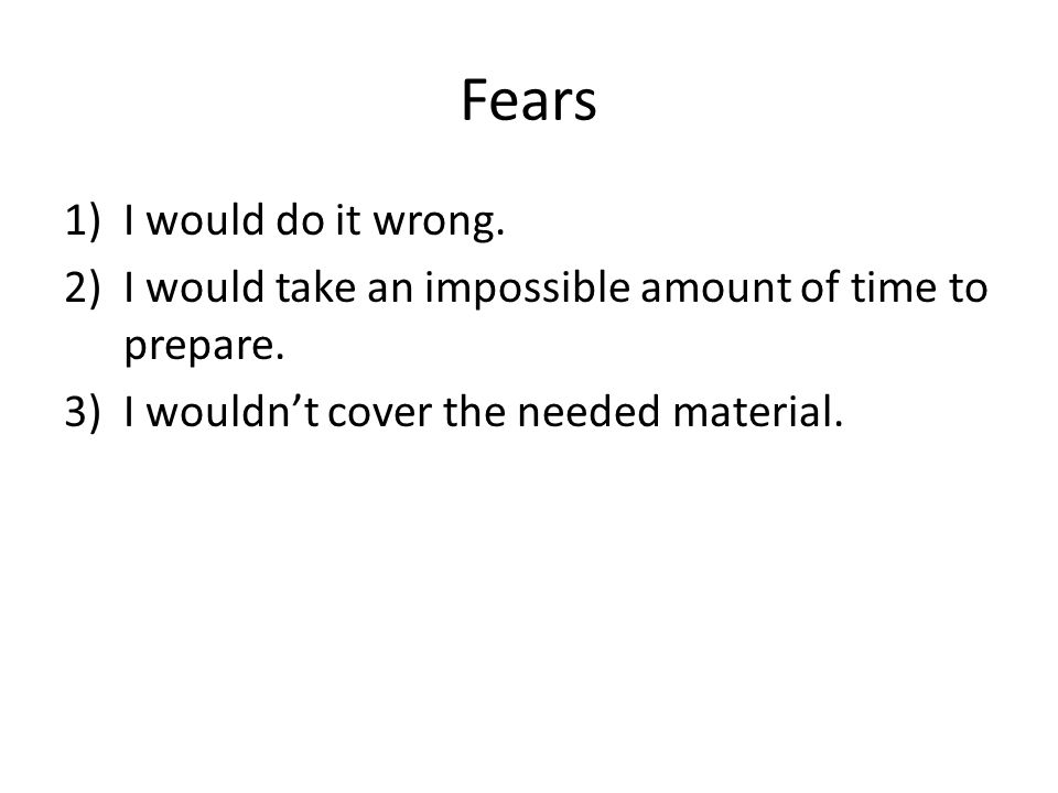 Fears 1)I would do it wrong. 2)I would take an impossible amount of time to prepare.