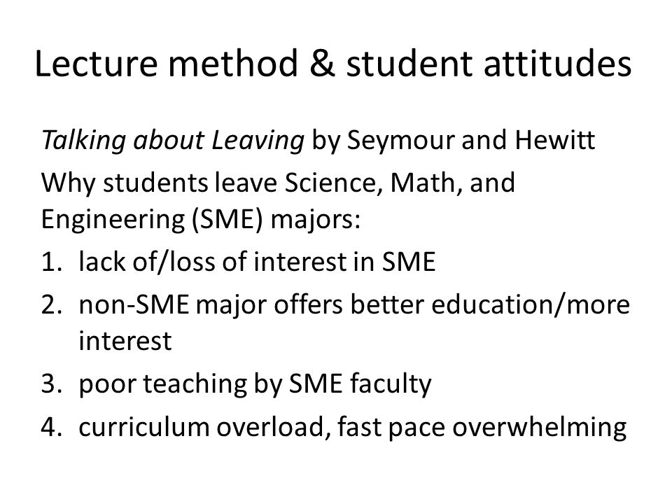 Lecture method & student attitudes Talking about Leaving by Seymour and Hewitt Why students leave Science, Math, and Engineering (SME) majors: 1.lack