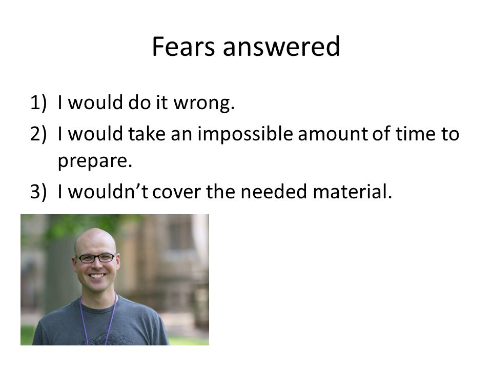 Fears answered 1)I would do it wrong. 2)I would take an impossible amount of time to prepare.