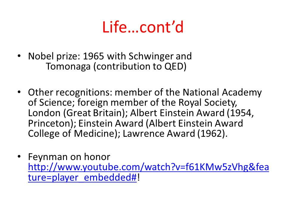 Life…cont'd Nobel prize: 1965 with Schwinger and Tomonaga (contribution to QED) Other recognitions: member of the National Academy of Science; foreign member of the Royal Society, London (Great Britain); Albert Einstein Award (1954, Princeton); Einstein Award (Albert Einstein Award College of Medicine); Lawrence Award (1962).