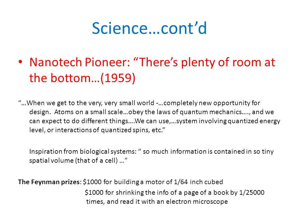 Science…cont'd Nanotech Pioneer: There's plenty of room at the bottom…(1959) …When we get to the very, very small world -…completely new opportunity for design.