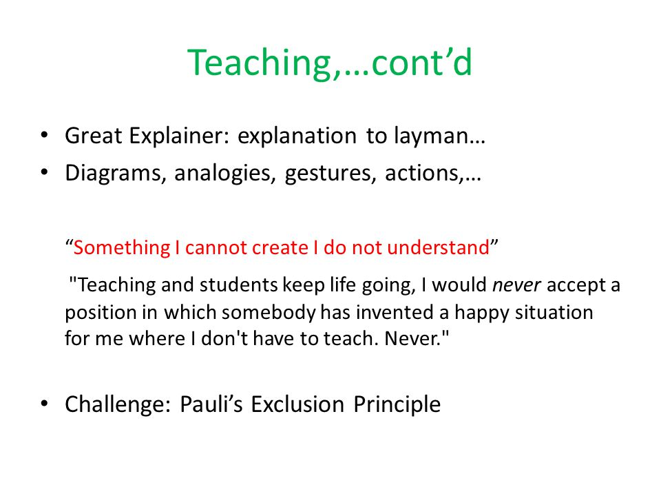 Teaching,…cont'd Great Explainer: explanation to layman… Diagrams, analogies, gestures, actions,… Something I cannot create I do not understand Teaching and students keep life going, I would never accept a position in which somebody has invented a happy situation for me where I don t have to teach.