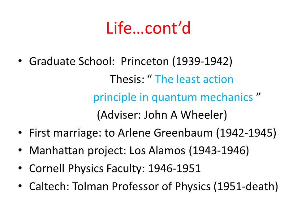 Life…cont'd Graduate School: Princeton (1939-1942) Thesis: The least action principle in quantum mechanics (Adviser: John A Wheeler) First marriage: to Arlene Greenbaum (1942-1945) Manhattan project: Los Alamos (1943-1946) Cornell Physics Faculty: 1946-1951 Caltech: Tolman Professor of Physics (1951-death)