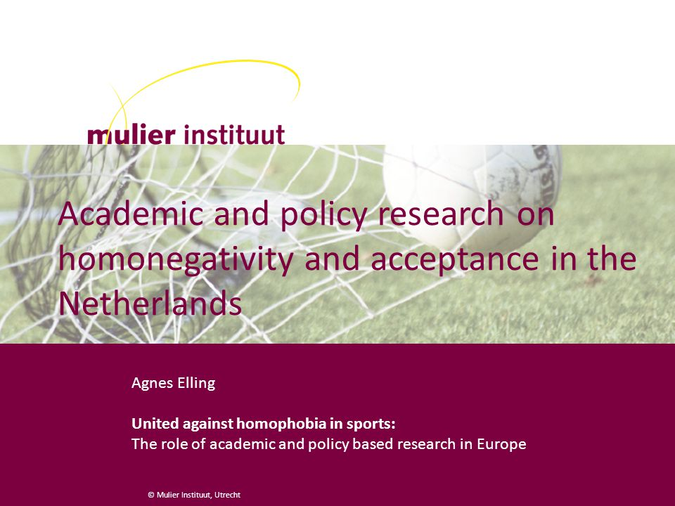 © Mulier Instituut, Utrecht Academic and policy research on homonegativity and acceptance in the Netherlands Agnes Elling United against homophobia in sports: The role of academic and policy based research in Europe