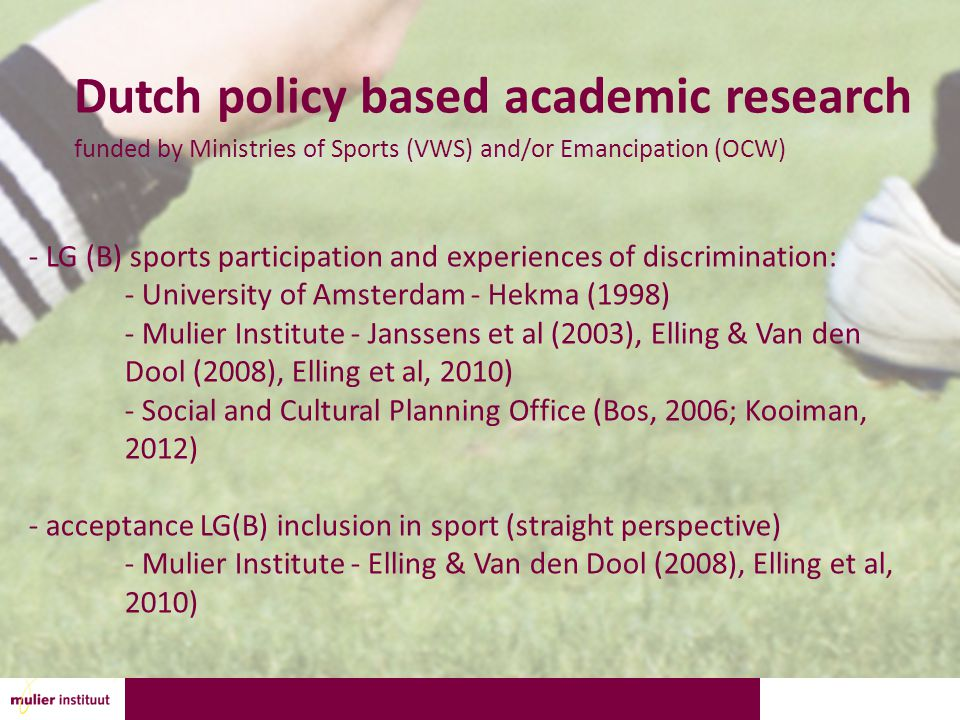 Dutch policy based academic research funded by Ministries of Sports (VWS) and/or Emancipation (OCW) - LG (B) sports participation and experiences of discrimination: - University of Amsterdam - Hekma (1998) - Mulier Institute - Janssens et al (2003), Elling & Van den Dool (2008), Elling et al, 2010) - Social and Cultural Planning Office (Bos, 2006; Kooiman, 2012) - acceptance LG(B) inclusion in sport (straight perspective) - Mulier Institute - Elling & Van den Dool (2008), Elling et al, 2010)