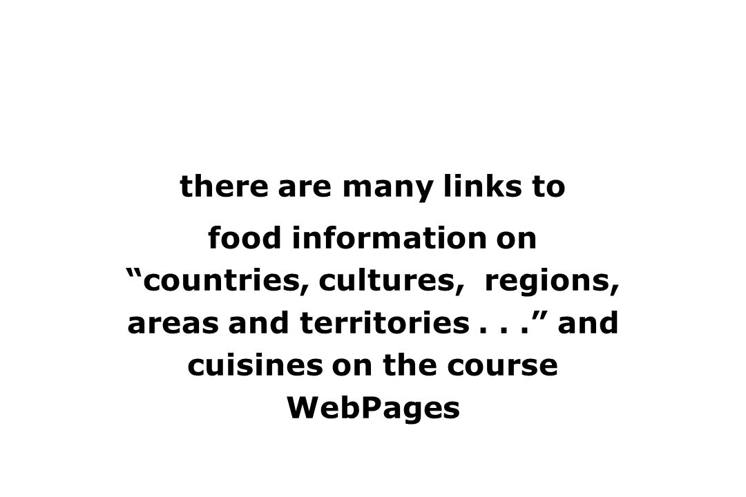 there are many links to food information on countries, cultures, regions, areas and territories... and cuisines on the course WebPages