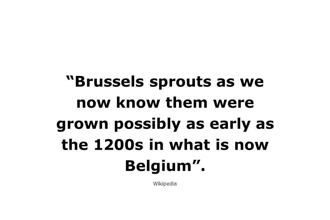 Brussels sprouts as we now know them were grown possibly as early as the 1200s in what is now Belgium .