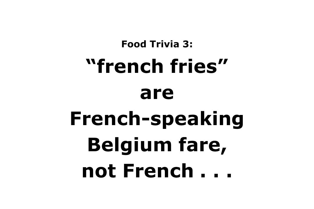 Food Trivia 3: french fries are French-speaking Belgium fare, not French...
