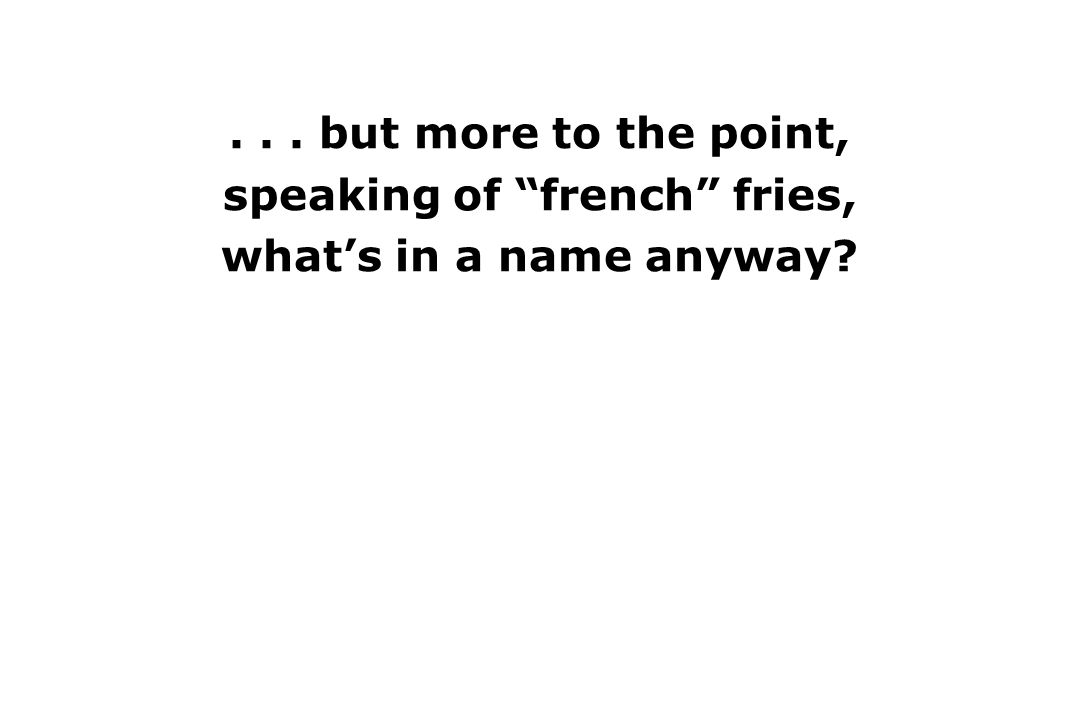 ... but more to the point, speaking of french fries, what's in a name anyway.