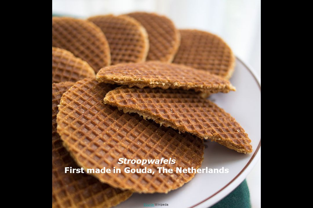 Stroopwafels First made in Gouda, The Netherlands Source Source Wikipedia