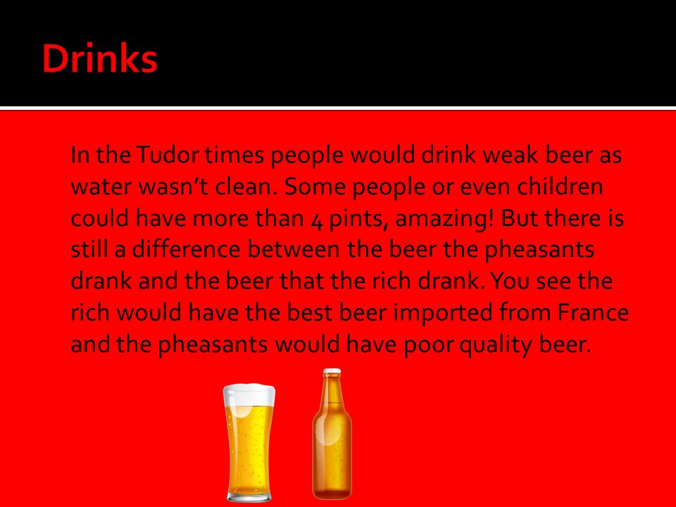  In the Tudor times people would drink weak beer as water wasn't clean. Some people or even children could have more than 4 pints, amazing! But there