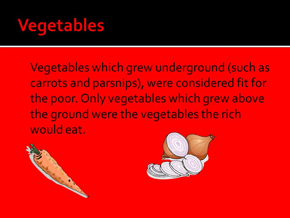  Vegetables which grew underground (such as carrots and parsnips), were considered fit for the poor. Only vegetables which grew above the ground were