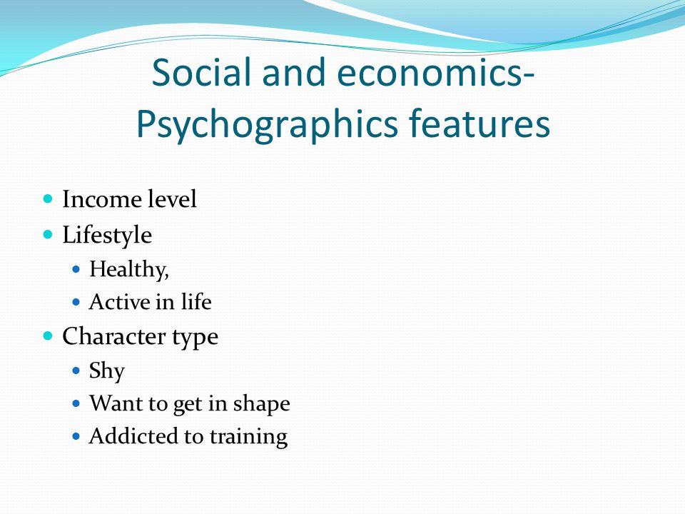 Social and economics- Psychographics features Income level Lifestyle Healthy, Active in life Character type Shy Want to get in shape Addicted to train