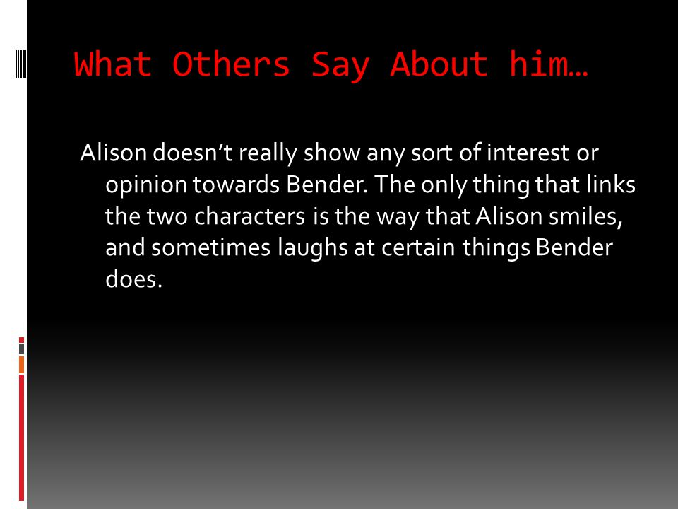 What Others Say About him… Alison doesn't really show any sort of interest or opinion towards Bender.