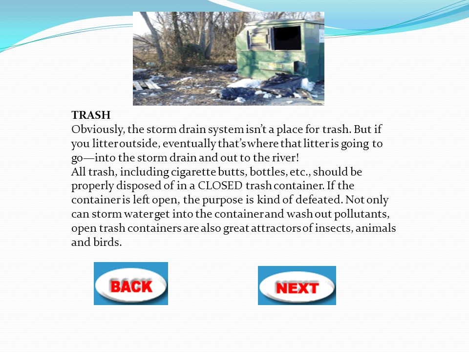 TRASH Obviously, the storm drain system isn't a place for trash. But if you litter outside, eventually that's where that litter is going to go—into th