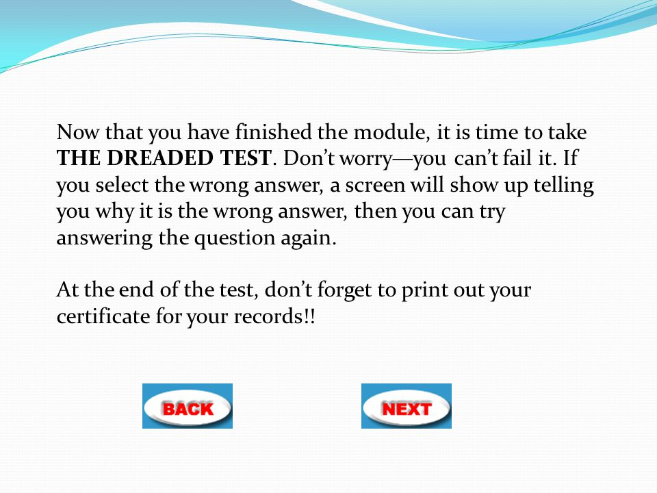 Now that you have finished the module, it is time to take THE DREADED TEST. Don't worry—you can't fail it. If you select the wrong answer, a screen wi