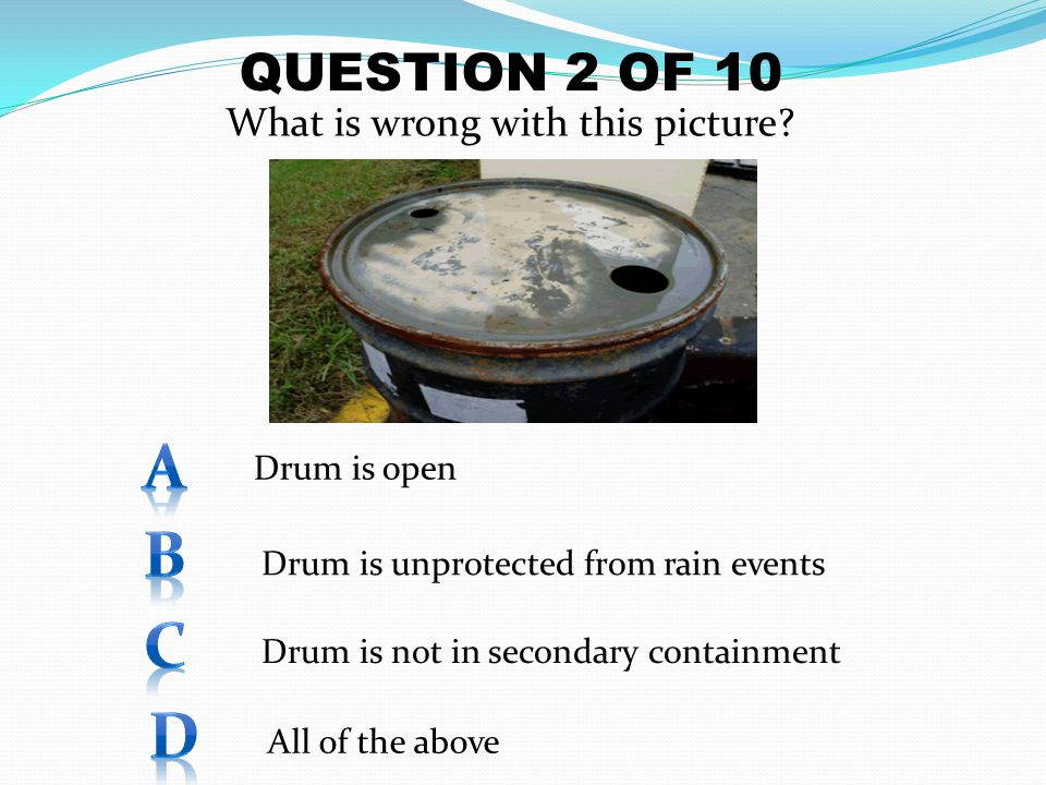 What is wrong with this picture? QUESTION 2 OF 10 Drum is open Drum is unprotected from rain events Drum is not in secondary containment All of the ab