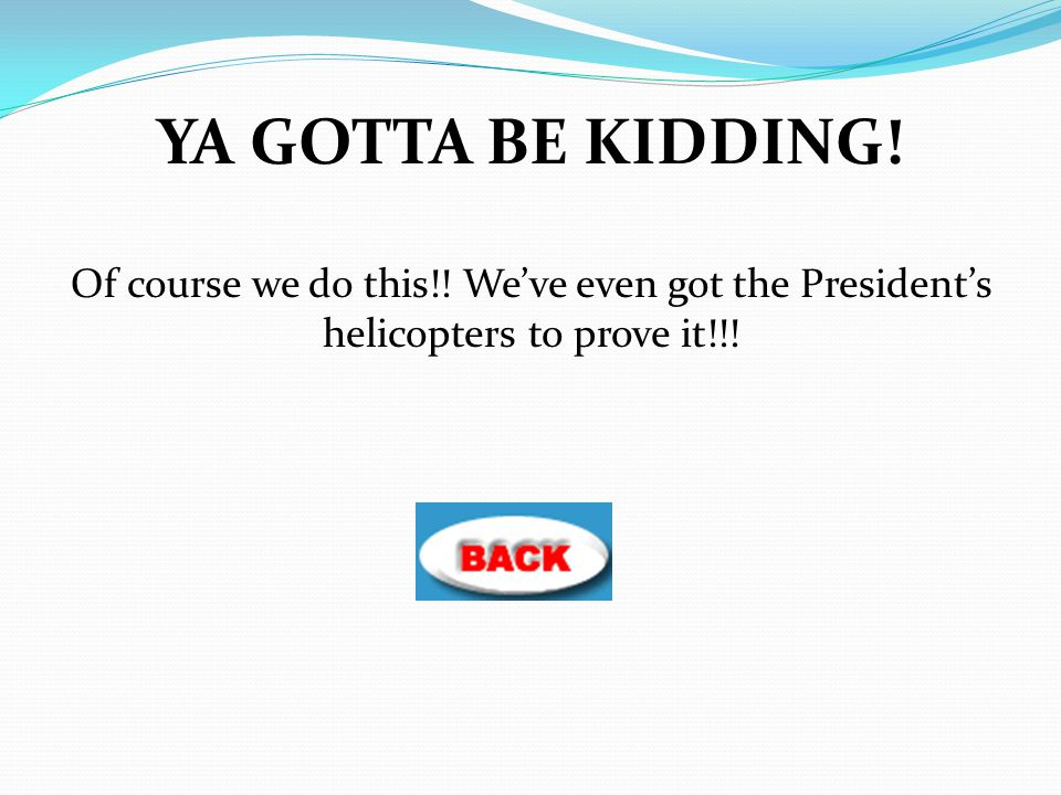 YA GOTTA BE KIDDING! Of course we do this!! We've even got the President's helicopters to prove it!!!