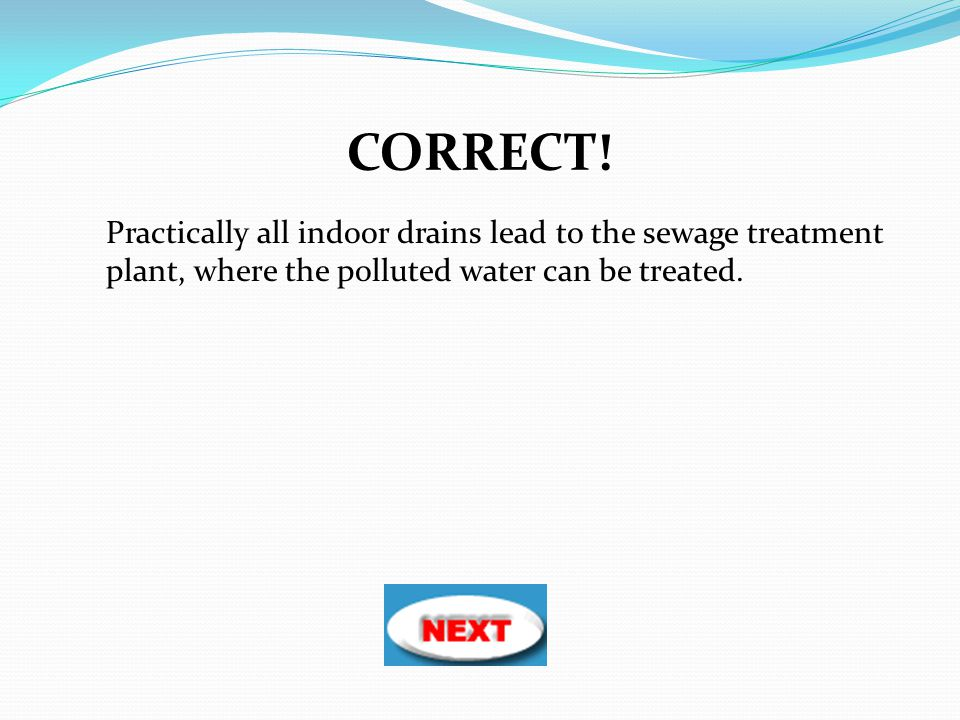 Practically all indoor drains lead to the sewage treatment plant, where the polluted water can be treated. CORRECT!